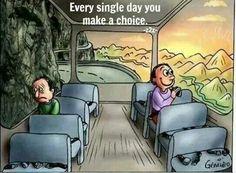 Every single day you make a choice!
