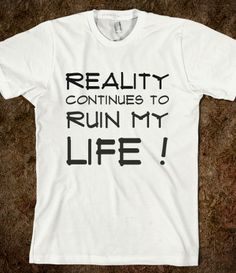 Reality continues to ruin my life !
