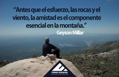 """""""Antes que el esfuerzo, las rocas y el viento, la amistad es el componente esencial en la montaña."""" Geyson Millar - Ferro Ezequiel - Pasión sin límites."""