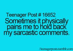 Teenager Post #16652 - Sometimes, it physically pains me to hold back my sarcastic comments.
