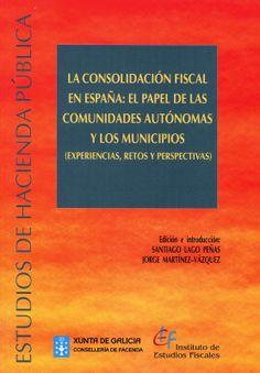 La consolidación fiscal en España : el papel de las Comunidades Autónomas y los municipios (experiencias, retos y perspectivas) / edición e introducción, Santiago Lago Peñas, Jorge Martínez-Vázquez (2013)