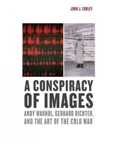 A Conspiracy of Images : Andy Warhol, Gerhard Richter, and the Art of the Cold War / John J. Curley.