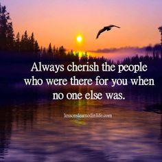 ''Always cherish people who were there for you when no one else was.'' source: Lessons Learned In Life