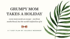 Grumpy Mom Takes A Holiday - Every mom needs an escape, not from motherhood, but from the world's definition of it. God has called us redeemed. I believe he wants to redeem everything in our lives—even afternoons with fussy kids. This seven-day devotional, based on the fruit of the spirit, offers practical advice for every mom who wants to enjoy the afternoon . . . even if you find yourself dealing with tantrums.