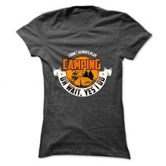 Awesome Tee I Dont Always Play Camping Oh Wait, YES I DO T-Shirts