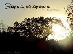 Today is the only day there is. ~Frederick Buechner   Remember to BE IN THE MOMENT!