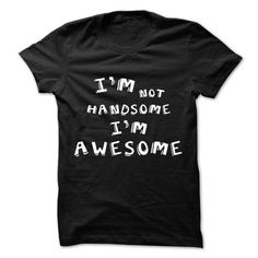 Im Not Handsome Im Awesome T Shirts, Hoodies Sweatshirts. Check price ==► https://www.sunfrog.com/LifeStyle/Im-Not-Handsome-Im-Awesome.html?57074