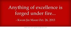 Anything of excellence is forged under fire...