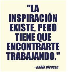 """""""La inspiración existe, pero tiene que encontrarte trabajando."""" - Pablo Picasso"""
