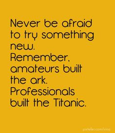 Never be afraid to try something new. remember, amateurs built the ark. professionals built the titanic. - Created with PixTeller