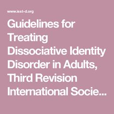 Guidelines for Treating Dissociative Identity Disorder in Adults, Third Revision International Society for the Study of Trauma and Dissociation: www.isst-d.org downloads GUIDELINES_REVISED2011.pdf