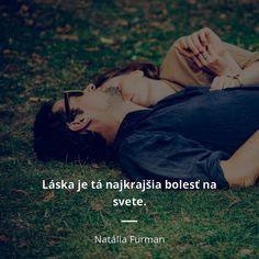 Láska je tá najkrajšia bolesť na svete. - Natália Furman #bolesť #svet #smútok Motto, Ds, Love Him, Samurai, Poems, Motivational Quotes, Movie Posters, Fictional Characters, Horoscope
