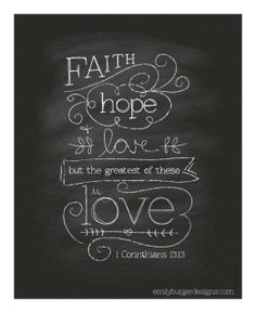 "1 Corinthians 13:13 - ""But now faith, hope, love, abide these three; but the greatest of these is love."""