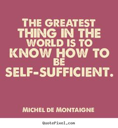 Image of good quotes by Michel De Montaigne - the greatest thing in the world is to know how to be self-sufficient. Best Inspirational Quotes, Motivational Quotes, Funny Quotes, Quotable Quotes, Self Sufficient Quotes, Cool Words, Wise Words, Woman Quotes, Life Quotes