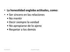 • La honestidad engloba actitudes, como: • • Ser sincero en las relaciones • No mentir • Decir siempre la verdad • No apro...
