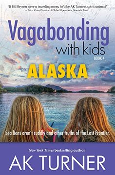 Vagabonding with Kids: Alaska: Sea lions aren't cuddly and other truths of the Last Frontier. by [Turner, AK]
