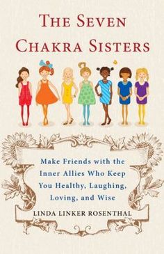 The Seven Chakra Sisters: Make Friends with the Inner Allies Who Keep You Healthy, Laughing, Loving, and Wise by Linda Rosenthal
