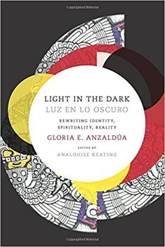 Light in the Dark/Luz en lo Oscuro: Rewriting Identity, Spirituality, Reality (Latin America Otherwise): Gloria Anzaldua, AnaLouise Keating: 9780822360094: Amazon.com: Books