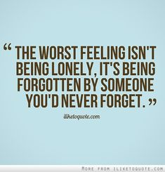 The worst feeling isn't being lonely, it's being forgotten by someone you'd never forget. #heartbreak #quotes #sayings