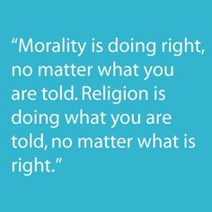 Morality is doing right, no matter what you are told. Religion is doing what you are told, no matter what is right