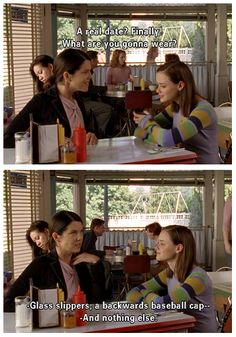 Rory: A real date? Finally. What are you going to wear? Lorelai: Glass slippers, a backwards baseball cap and nothing else.