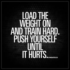 """""""Load the weight on and train hard. Push yourself until it hurts."""" - Get in the gym, warm up and load the weight on. Train as hard as you can and push yourself to your limit. Go for it. Don't give up! 