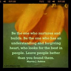Be the kind who nurtures and builds, who understands and forgives, who looks for the best in others.