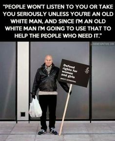 People on't listen to you or take you seriously unless you're an old white man, and since I'm an old white man I'm going to use that to help the people who need it. - Patrick Stewart #quotes #gender