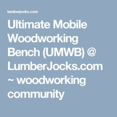 Ultimate Mobile Woodworking Bench (UMWB) @ LumberJocks.com ~ woodworking community