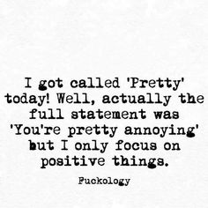 """I got called """"Pretty"""" today! Well, actually the full statement was """"You're pretty annoying"""" but I only focus on positive things. Sassy Quotes, Sarcastic Quotes, Quotes To Live By, Funny Quotes, Mood Quotes, Life Quotes, Wisdom Quotes, Quotes Quotes, Funny Thank You"""