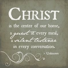 Christ. is the center of our home, a guest at every meal, a silent listener in every conversation.