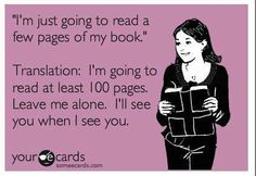 """""""I'm just going to read a few pages of my book."""" Translation: I'm going to read at least 100 pages. Leave me alone. I'll see you when I see you. Lol, my husband hates when I find a new series to read."""