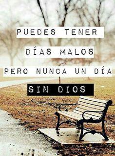 Puedes tener días malos pero nunca un día sin Dios.