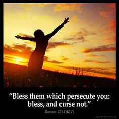 Romans 12:14 - Bless them which persecute you; bless and curse not.