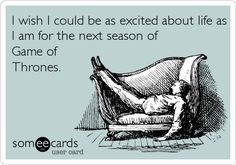 I wish I could be as excited about life as I am for the next season of Game of Thrones.