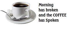 Morning has broken and the coffee has spoken