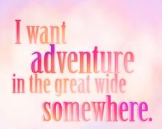 i want adventure in the great wide somewhere.... beauty and the beast quote....