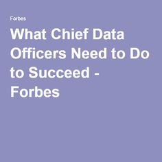 What Chief Data Officers Need to Do to Succeed - Forbes