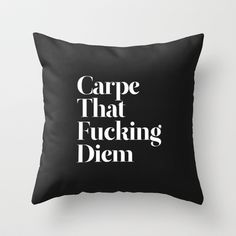 """""""Carpe That Fucking Diem"""" Throw Pillow. black and white. $27.00 {This belongs in my house. It's too funny!}"""