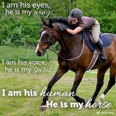 I am his eyes, he is my wings. I am his voice, he is my spirit. I am his human, he is my horse.