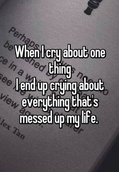 """When I cry about one thing I end up crying about everything that's messed up my life. """