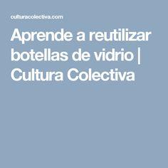 Aprende a reutilizar botellas de vidrio   Cultura Colectiva