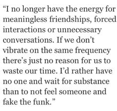 I no longer have the energy for meaningless friendships, forced interactions or unnecessary conversations. #quote #blankquote