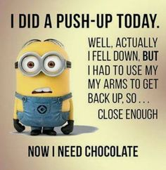 I did a push up today. Well, actually I fell down, but I had to use my arms to get back up, so....clise enough. Now I need chocolate.