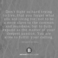 Don't fight so hard trying to live, that you forget what you are living for; not to be a mere slave to the common and mundane, but to fully expand as the master of your deepest passion. You are alive to fulfill your calling. — Bryant McGill