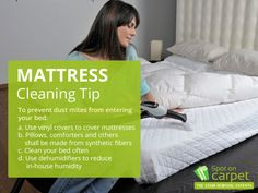 Mattress Cleaning Tip: To prevent dust mites from entering your bed: a.Use vinyl covers to cover mattresses b.Pillows, comforters and others shall be made from synthetic fibers c.Clean your bed often d.Use dehumidifiers to reduce in-house humidity
