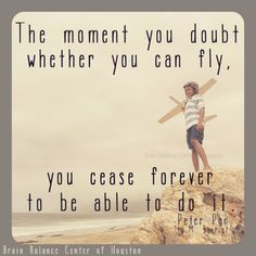 The moment you #doubt whether you can #fly, you cease forever to be able to do it. - #PeterPan (J.M. Barrie) #Disney #DisneyPeterPan #quote #wordsofwisdom #wordstoliveby #truth #positivity #motivation #motivational #inspiration #inspirational #Houston #Texas #TX #addressthecause #brainbalance #afterschoolprogram