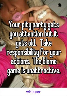 Your pity party gets you attention but it gets old.   Take responsibility for your actions.  The blame game is unattractive.