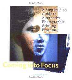 Coming Into Focus: A Step-by-Step Guide to Alternative Photographic Printing Processes by John Barnier