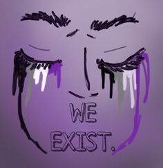 Asexuals. We are all still human. We still cry and bleed.<<WRRRROOONNGGG. WE. ARE. G O D S
